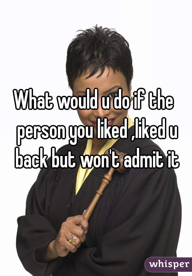 What would u do if the  person you liked ,liked u back but won't admit it