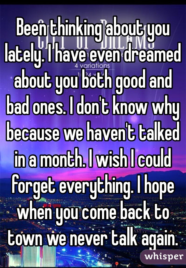 Been thinking about you lately. I have even dreamed about you both good and bad ones. I don't know why because we haven't talked in a month. I wish I could forget everything. I hope when you come back to town we never talk again.