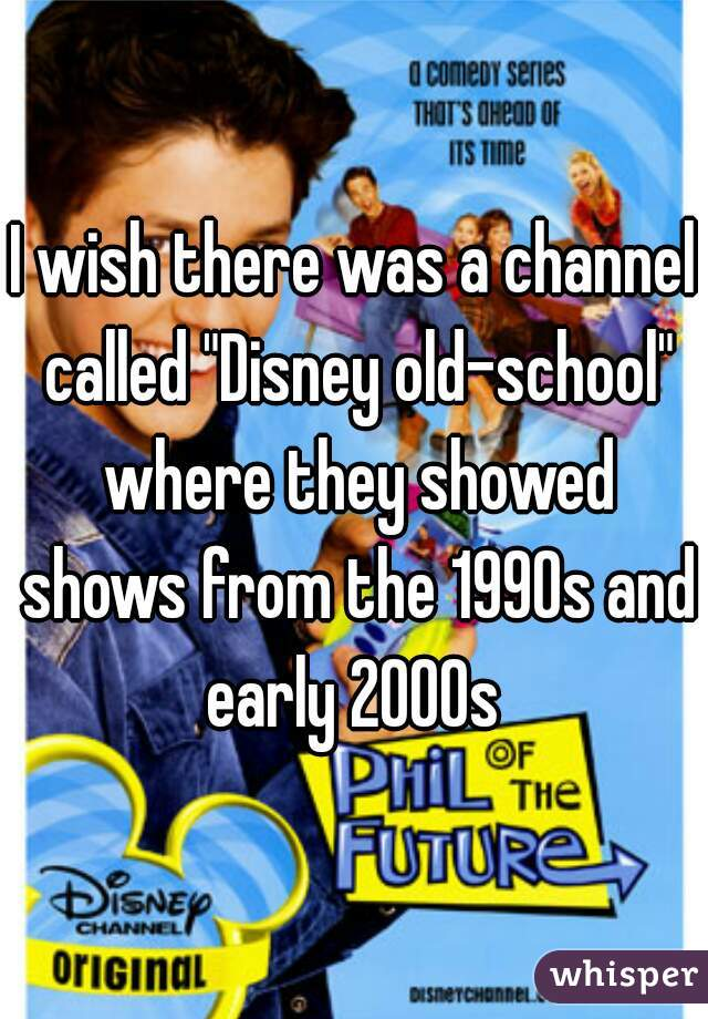 "I wish there was a channel called ""Disney old-school"" where they showed shows from the 1990s and early 2000s"