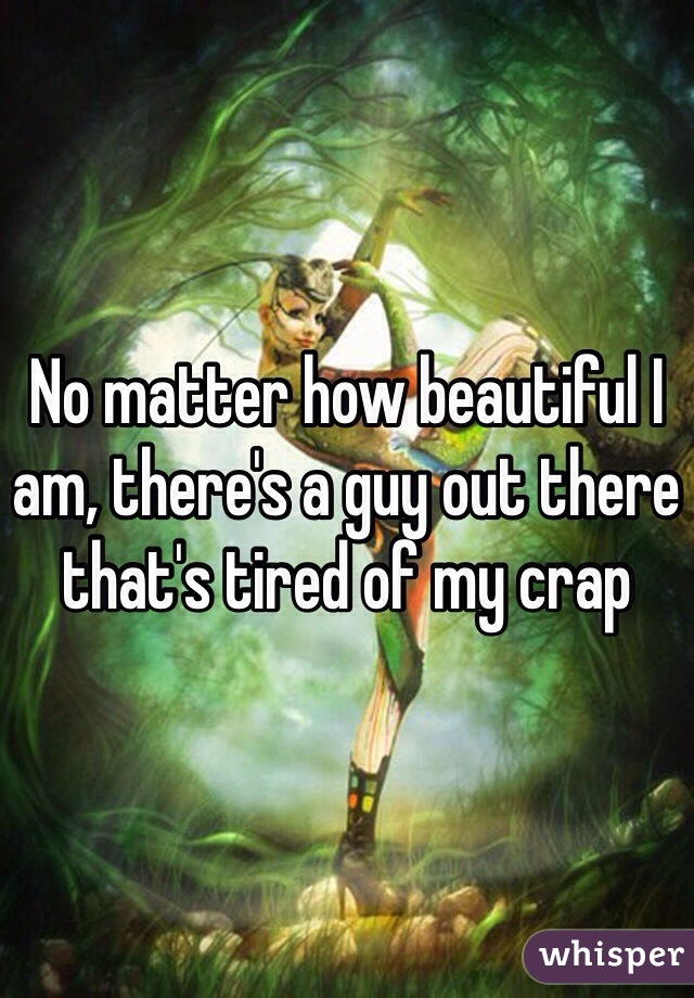 No matter how beautiful I am, there's a guy out there that's tired of my crap