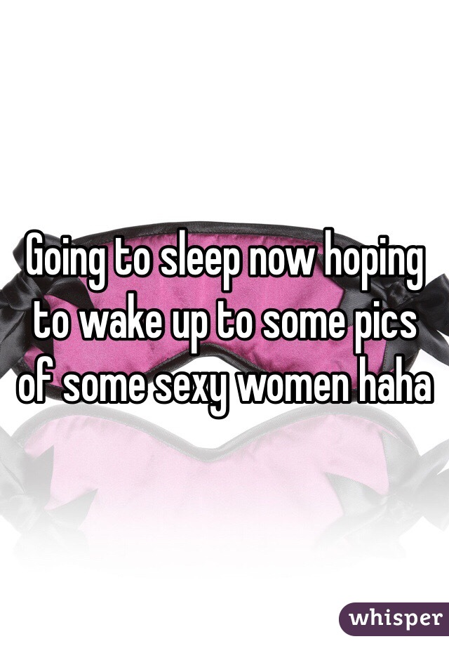 Going to sleep now hoping to wake up to some pics of some sexy women haha