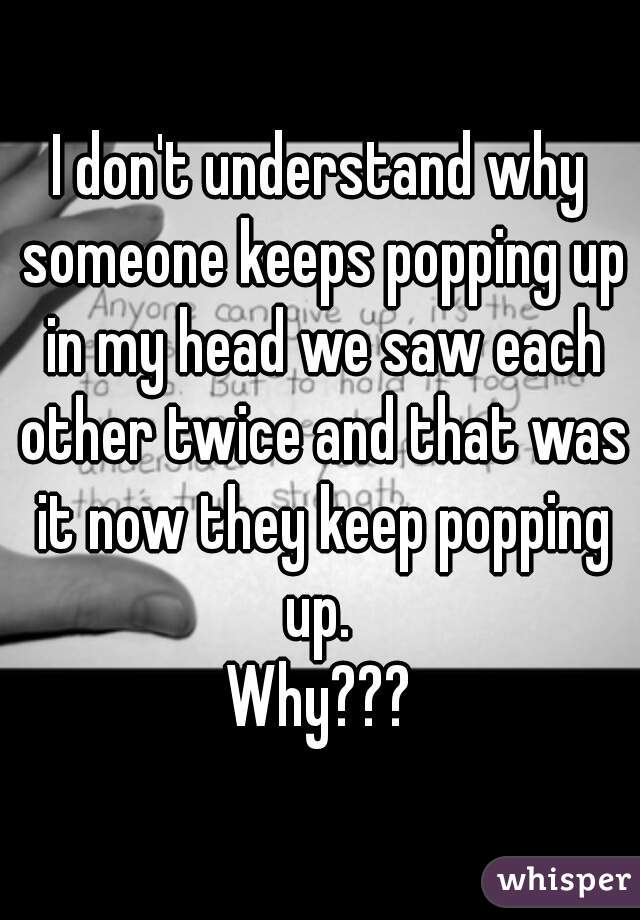 I don't understand why someone keeps popping up in my head we saw each other twice and that was it now they keep popping up.  Why???