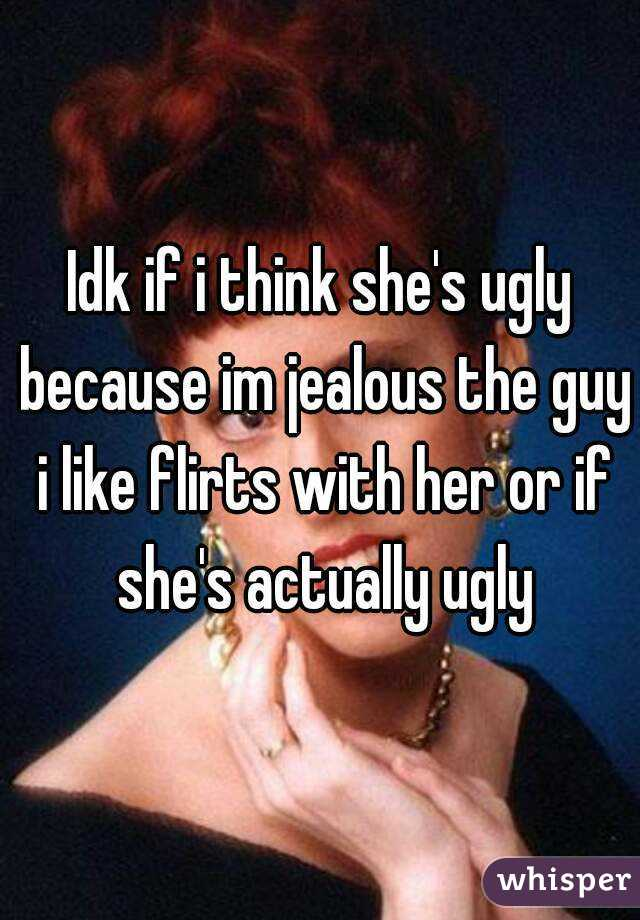 Idk if i think she's ugly because im jealous the guy i like flirts with her or if she's actually ugly
