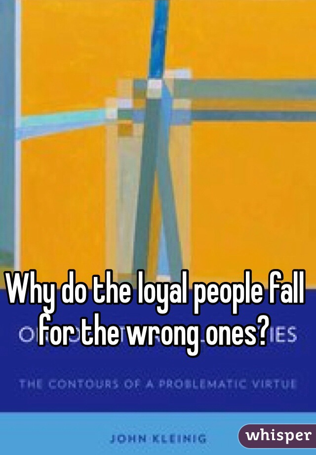 Why do the loyal people fall for the wrong ones?