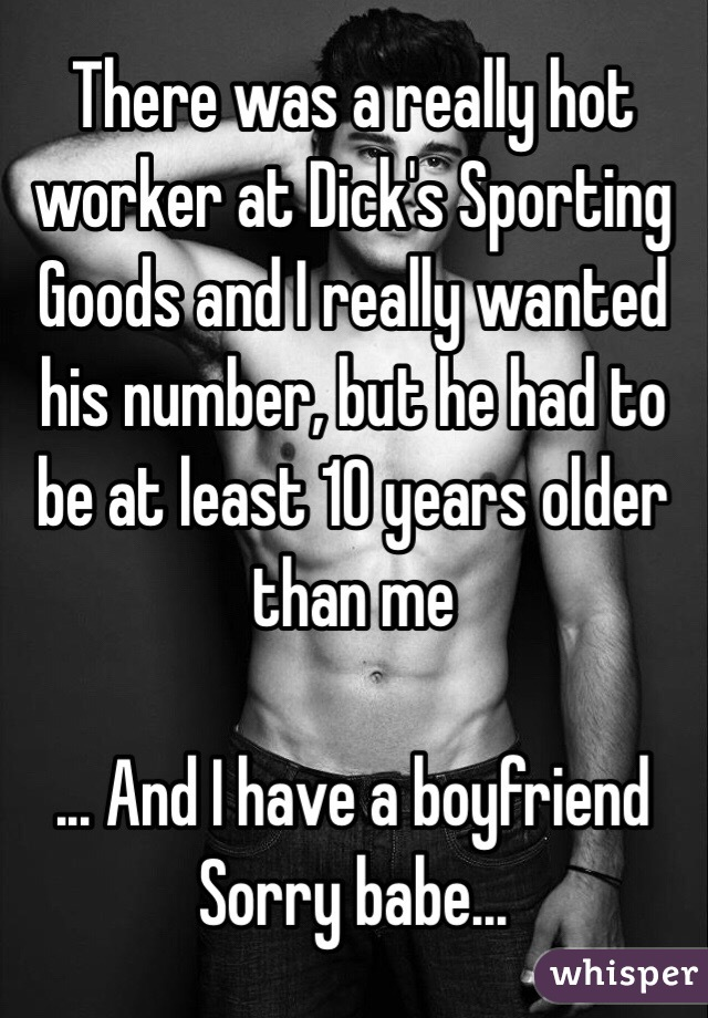 There was a really hot worker at Dick's Sporting Goods and I really wanted his number, but he had to be at least 10 years older than me  ... And I have a boyfriend  Sorry babe...