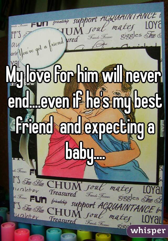 My love for him will never end....even if he's my best friend  and expecting a baby....