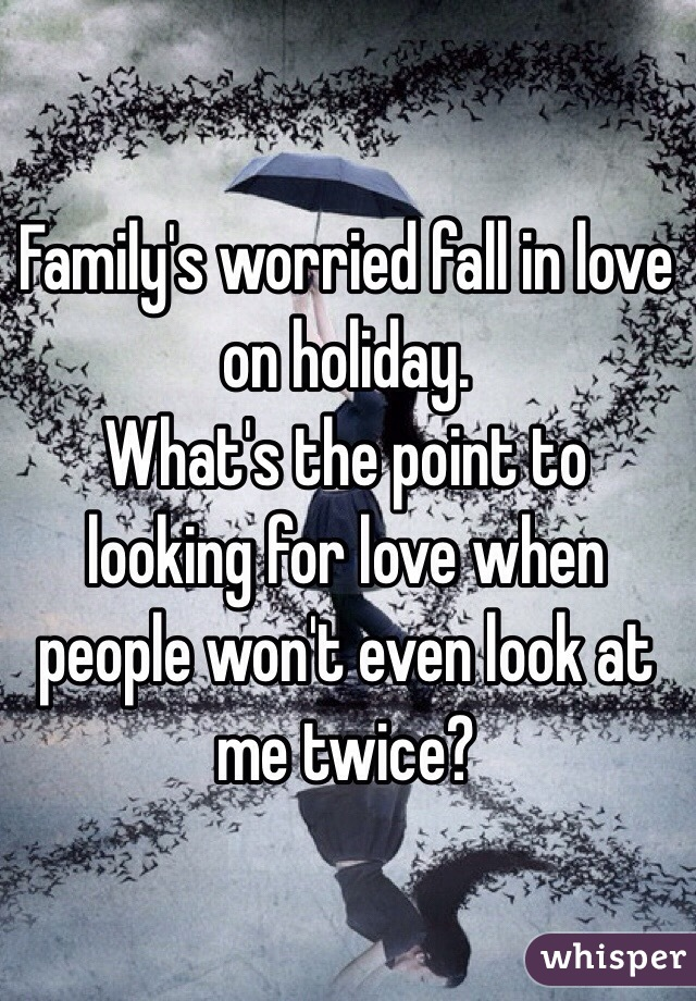Family's worried fall in love on holiday. What's the point to looking for love when people won't even look at me twice?
