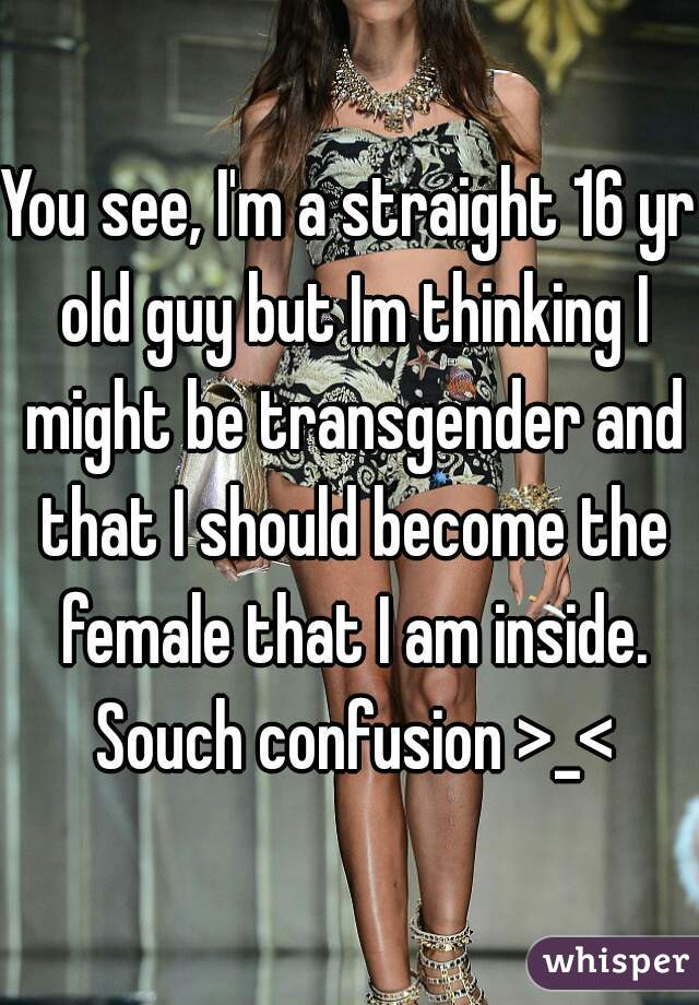 You see, I'm a straight 16 yr old guy but Im thinking I might be transgender and that I should become the female that I am inside. Souch confusion >_<