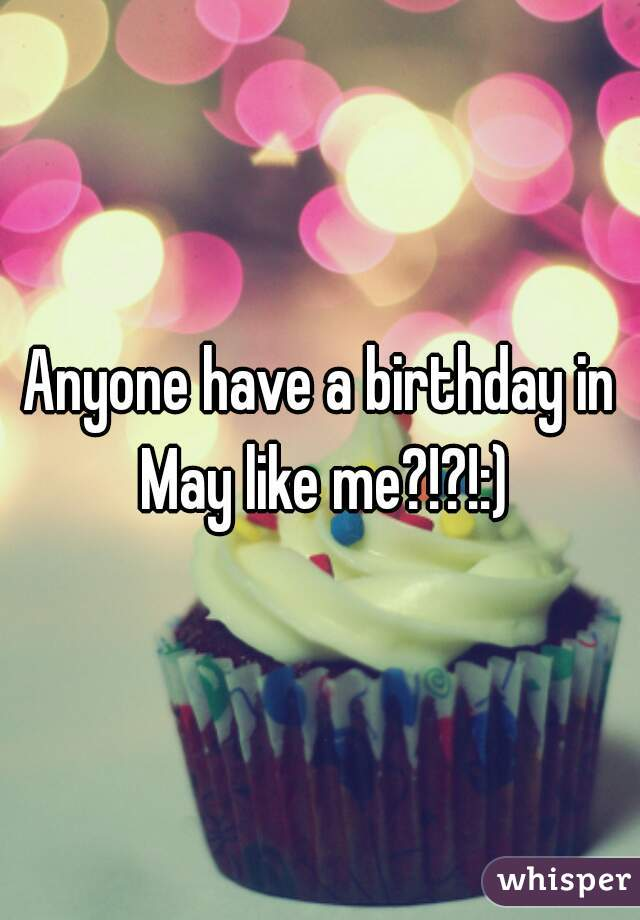 Anyone have a birthday in May like me?!?!:)