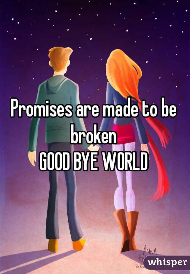 Promises are made to be broken  GOOD BYE WORLD