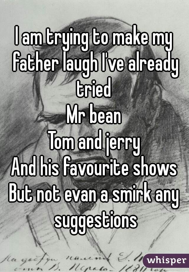 I am trying to make my father laugh I've already tried  Mr bean Tom and jerry And his favourite shows But not evan a smirk any suggestions