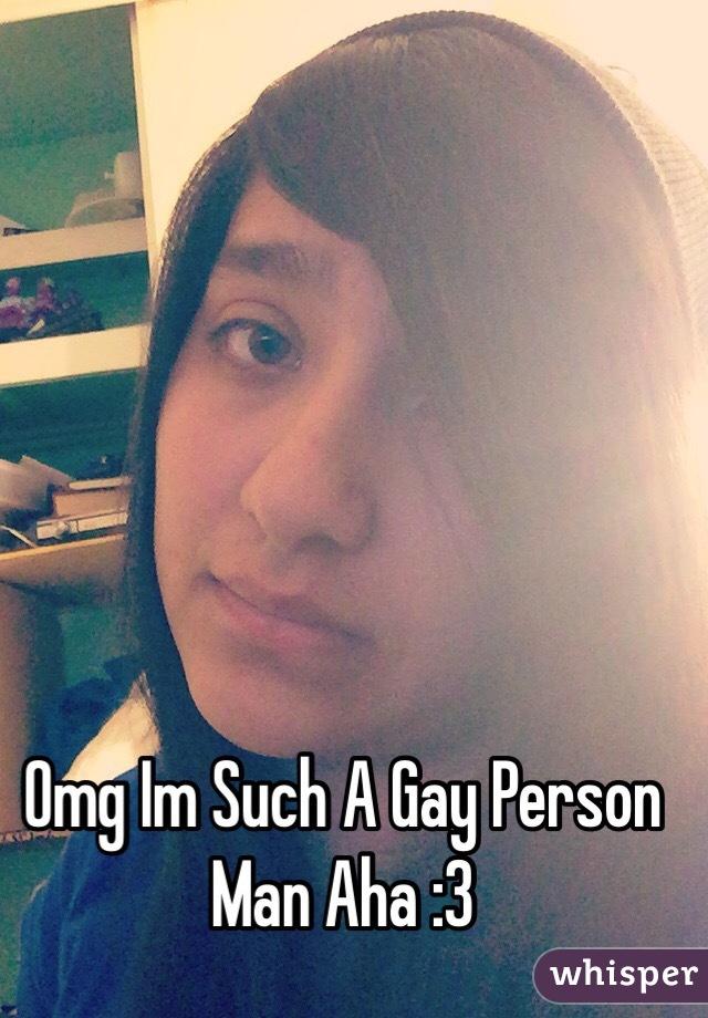 Omg Im Such A Gay Person Man Aha :3