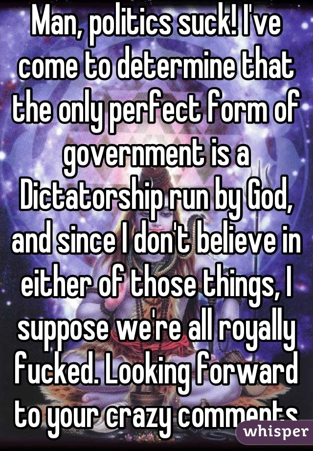 Man, politics suck! I've come to determine that the only perfect form of government is a Dictatorship run by God, and since I don't believe in either of those things, I suppose we're all royally fucked. Looking forward to your crazy comments