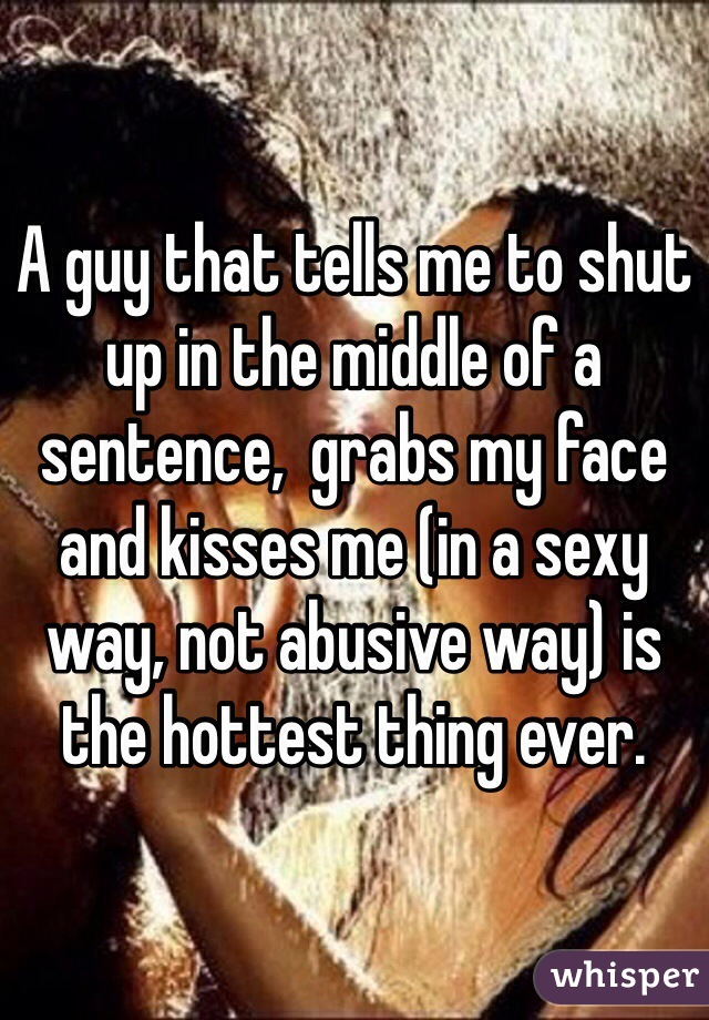 A guy that tells me to shut up in the middle of a sentence,  grabs my face and kisses me (in a sexy way, not abusive way) is the hottest thing ever.