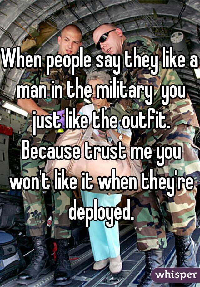 When people say they like a man in the military  you just like the outfit. Because trust me you won't like it when they're deployed.