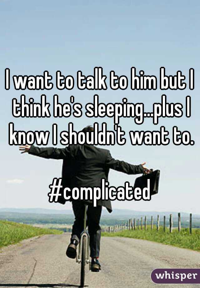 I want to talk to him but I think he's sleeping...plus I know I shouldn't want to.  #complicated