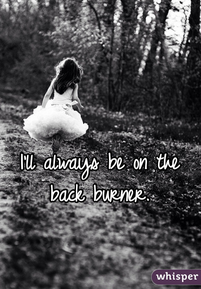 I'll always be on the back burner.