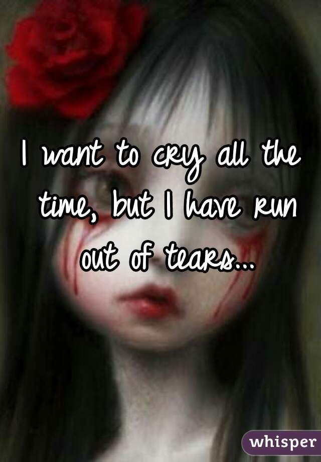 I want to cry all the time, but I have run out of tears...
