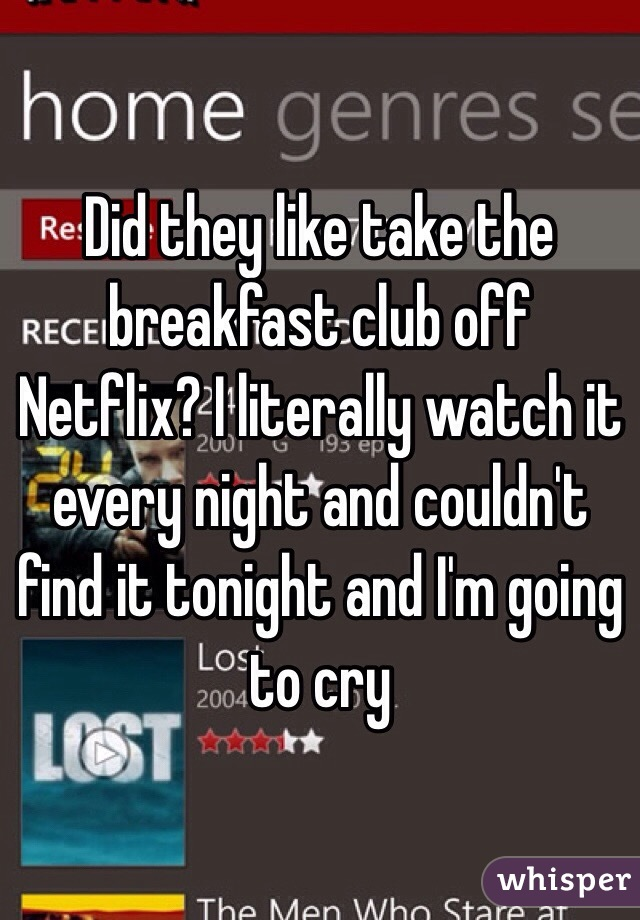Did they like take the breakfast club off Netflix? I literally watch it every night and couldn't find it tonight and I'm going to cry