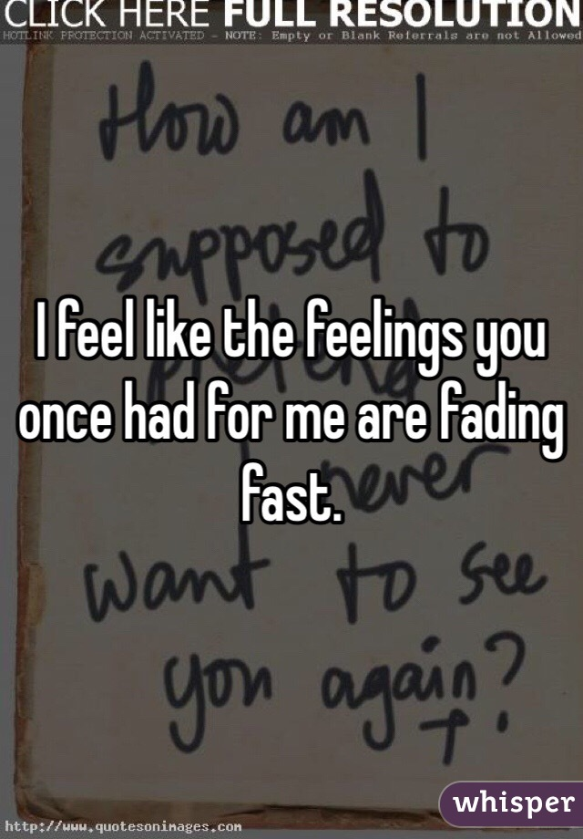 I feel like the feelings you once had for me are fading fast.