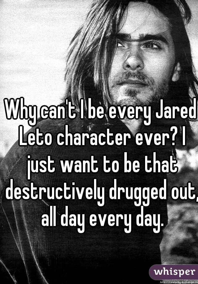 Why can't I be every Jared Leto character ever? I just want to be that destructively drugged out, all day every day.
