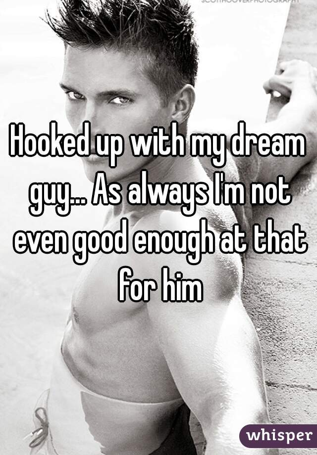 Hooked up with my dream guy... As always I'm not even good enough at that for him