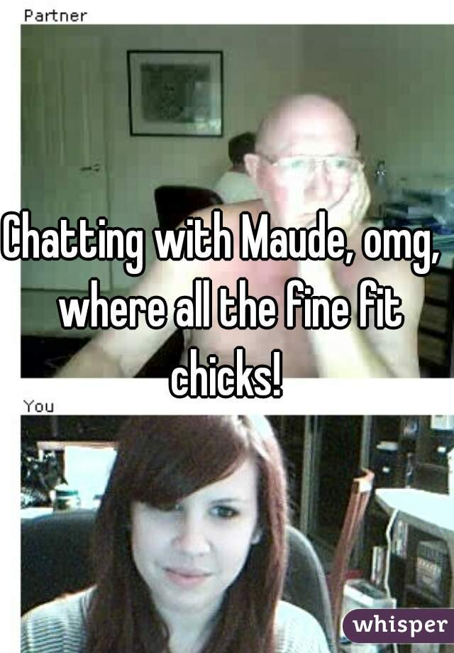 Chatting with Maude, omg,  where all the fine fit chicks!