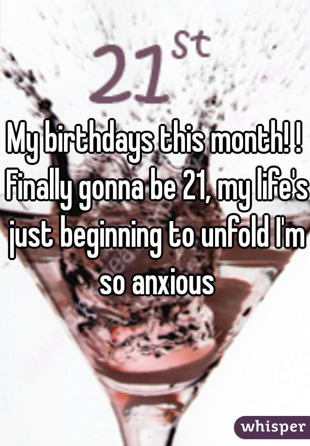 My birthdays this month! ! Finally gonna be 21, my life's just beginning to unfold I'm so anxious