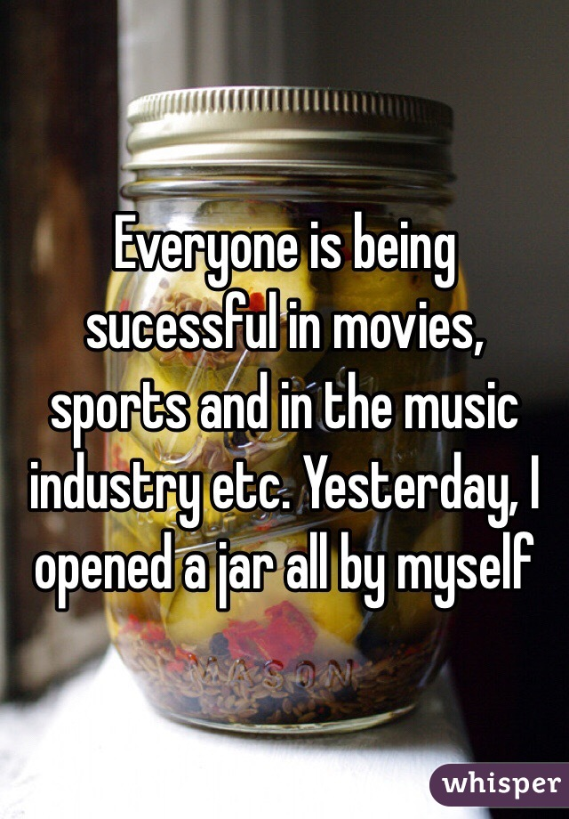 Everyone is being sucessful in movies, sports and in the music industry etc. Yesterday, I opened a jar all by myself