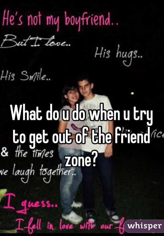 What do u do when u try to get out of the friend zone?