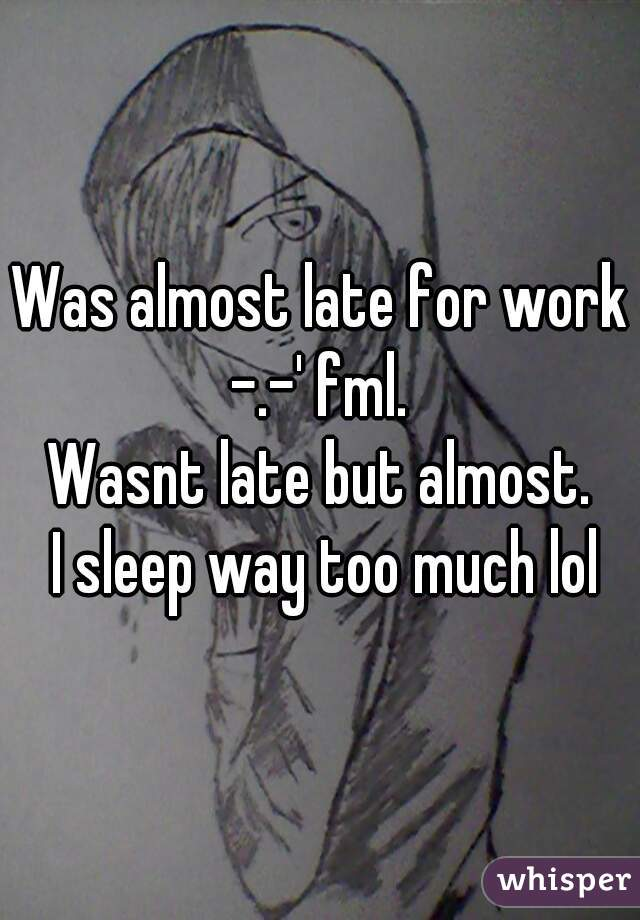 Was almost late for work -.-' fml.  Wasnt late but almost.  I sleep way too much lol