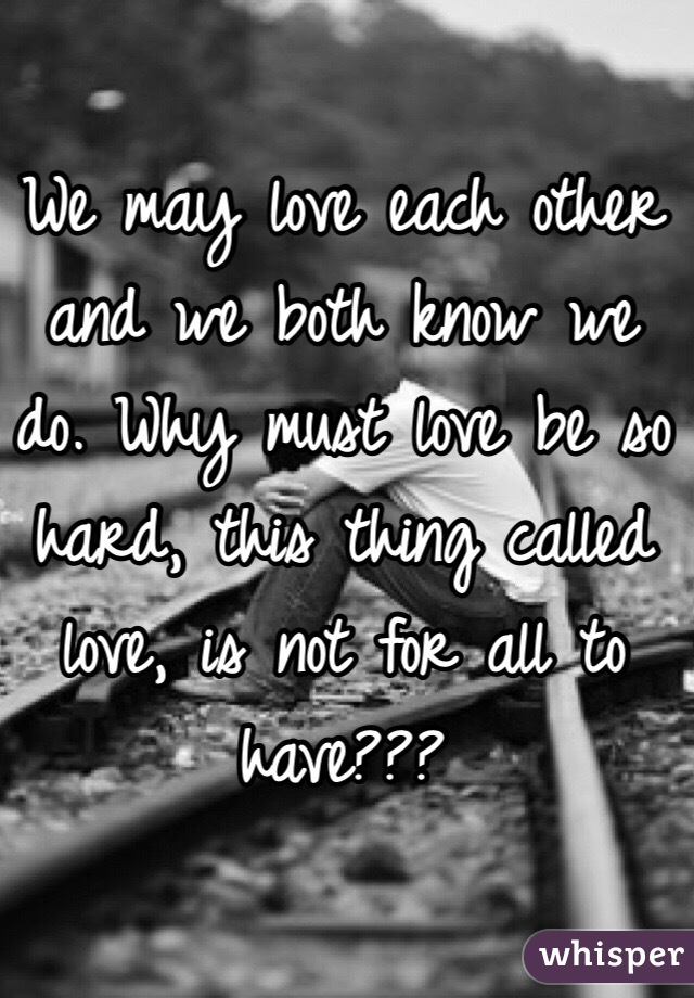 We may love each other and we both know we do. Why must love be so hard, this thing called love, is not for all to have???