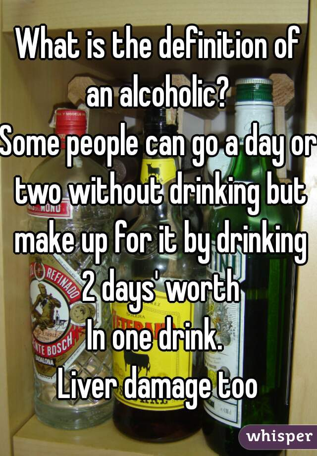 What is the definition of an alcoholic?  Some people can go a day or two without drinking but make up for it by drinking 2 days' worth In one drink.  Liver damage too