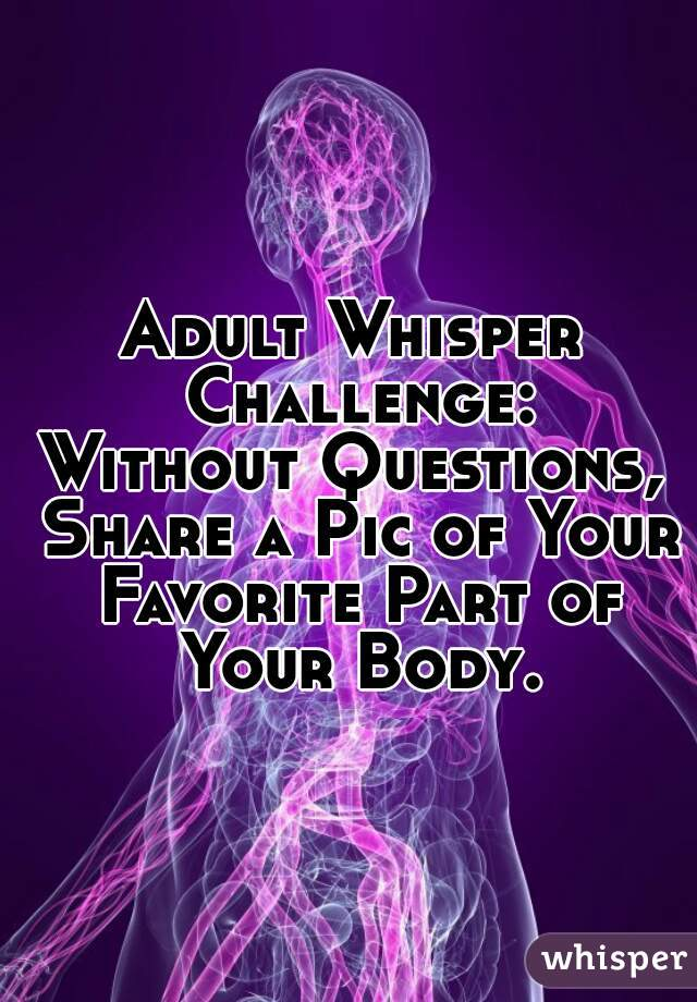 Adult Whisper Challenge: Without Questions, Share a Pic of Your Favorite Part of Your Body.