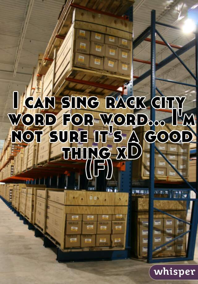 I can sing rack city word for word... I'm not sure it's a good thing xD (F)