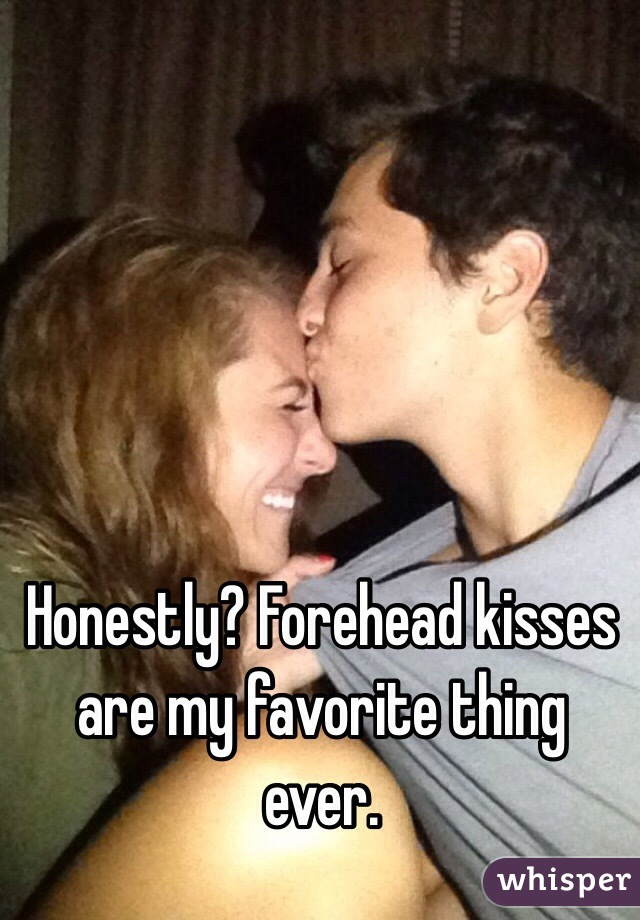 Honestly? Forehead kisses are my favorite thing ever.