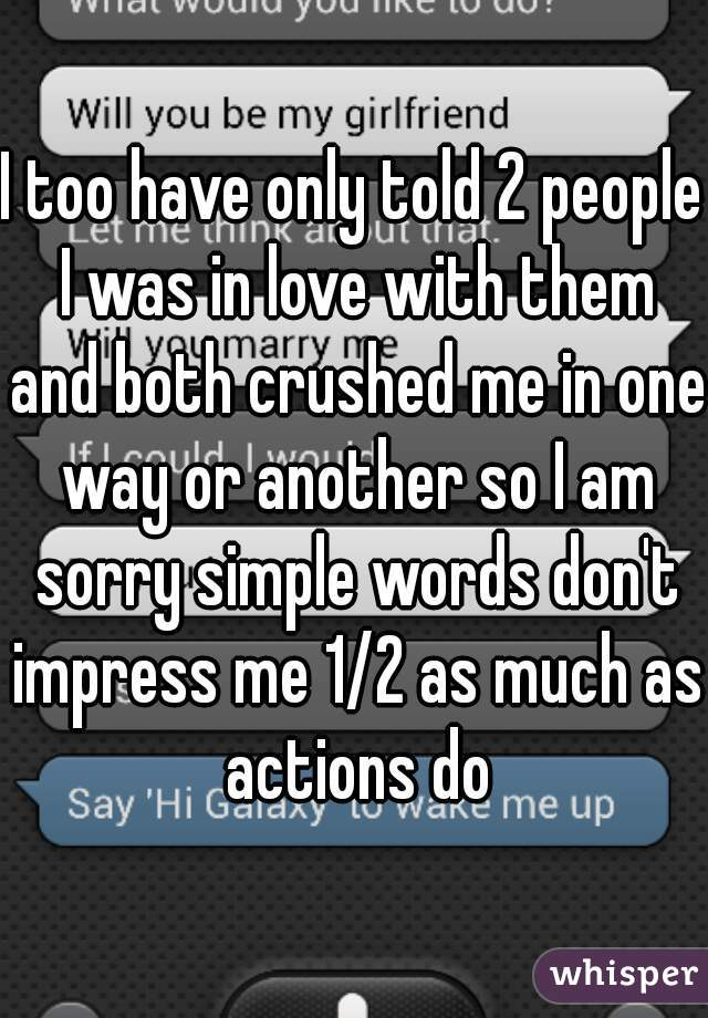 I too have only told 2 people I was in love with them and both crushed me in one way or another so I am sorry simple words don't impress me 1/2 as much as actions do