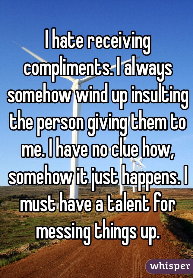 I hate receiving compliments. I always somehow wind up insulting the person giving them to me. I have no clue how, somehow it just happens. I must have a talent for messing things up.