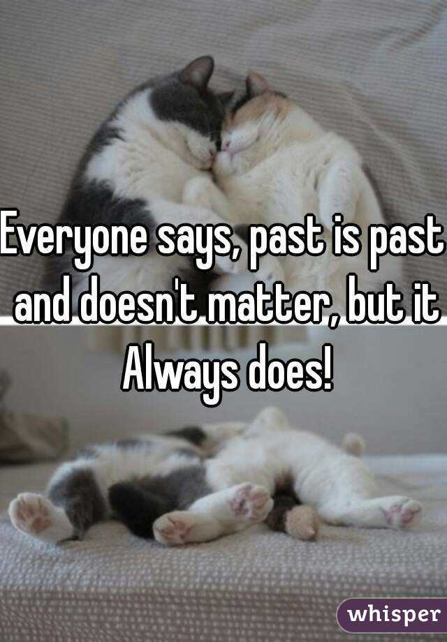 Everyone says, past is past and doesn't matter, but it Always does!