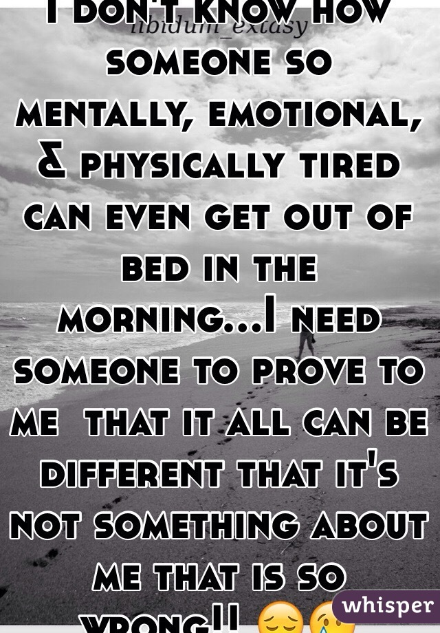 I don't know how someone so mentally, emotional, & physically tired can even get out of bed in the morning...I need someone to prove to me  that it all can be different that it's not something about me that is so wrong!! 😔😢
