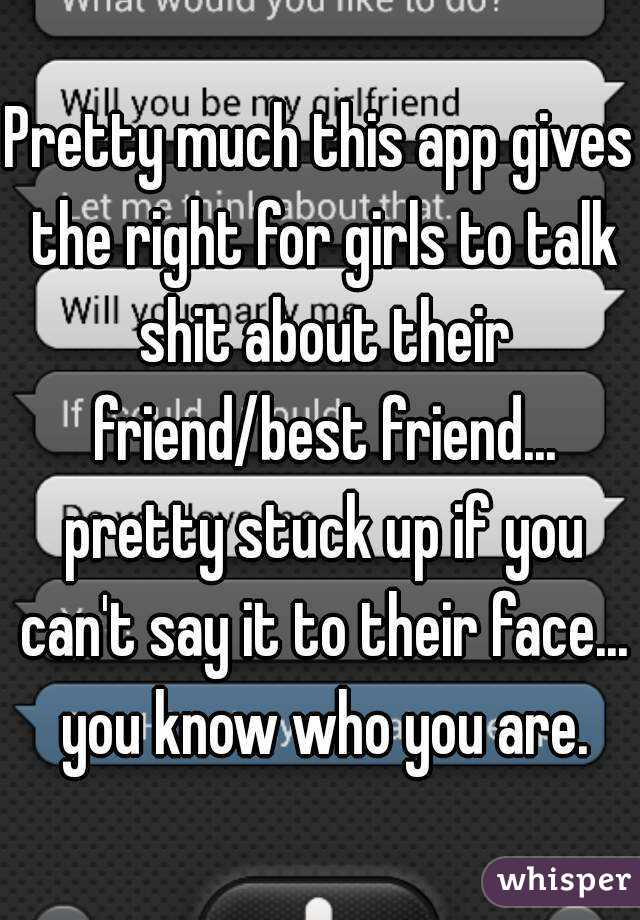 Pretty much this app gives the right for girls to talk shit about their friend/best friend... pretty stuck up if you can't say it to their face... you know who you are.