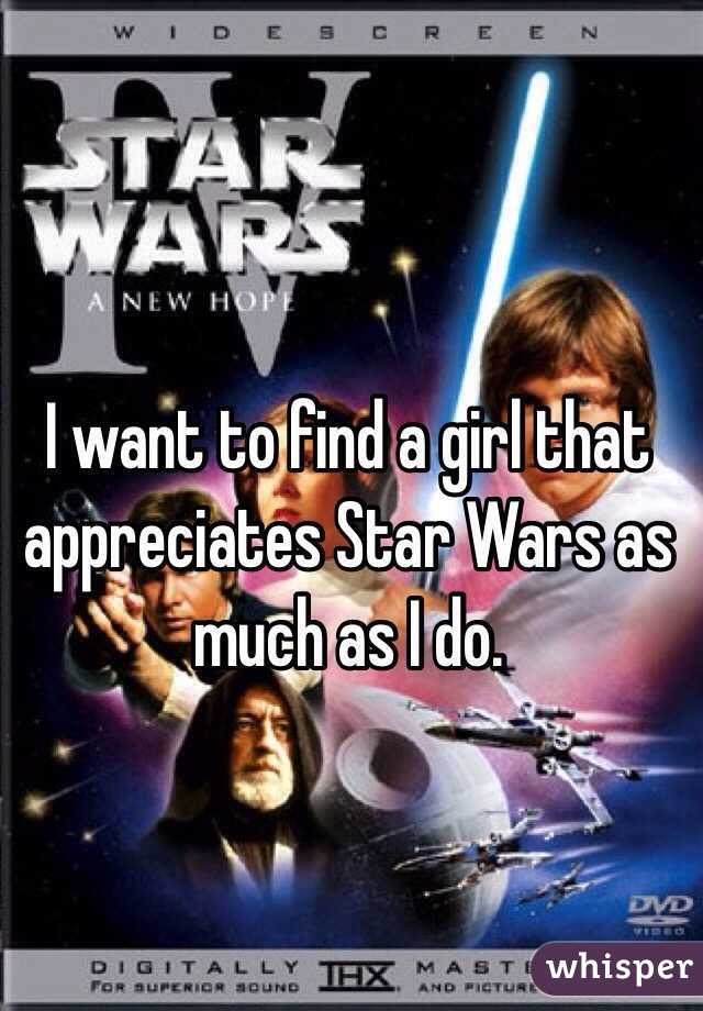 I want to find a girl that appreciates Star Wars as much as I do.