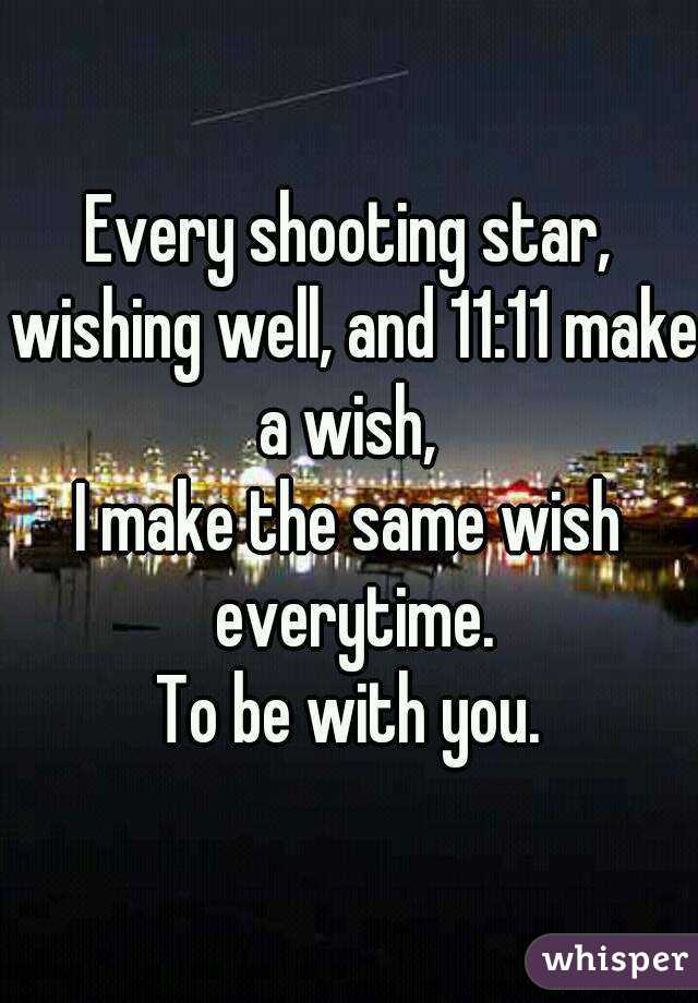 Every shooting star, wishing well, and 11:11 make a wish,  I make the same wish everytime. To be with you.