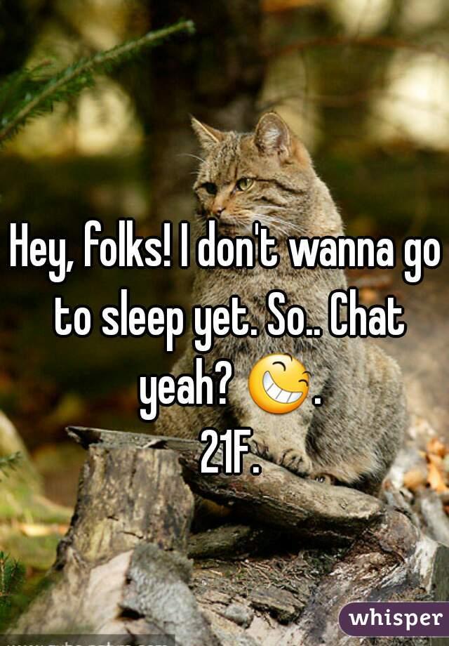 Hey, folks! I don't wanna go to sleep yet. So.. Chat yeah? 😆. 21F.