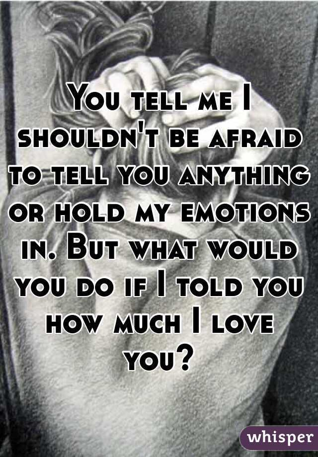You tell me I shouldn't be afraid to tell you anything or hold my emotions in. But what would you do if I told you how much I love you?