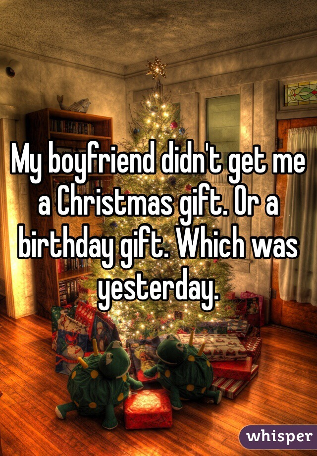 My Boyfriend Didnt Get Me A Christmas Gift Or Birthday Which Was Yesterday