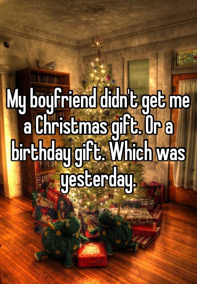 my boyfriend didnt get me a christmas gift or a birthday gift which was yesterday