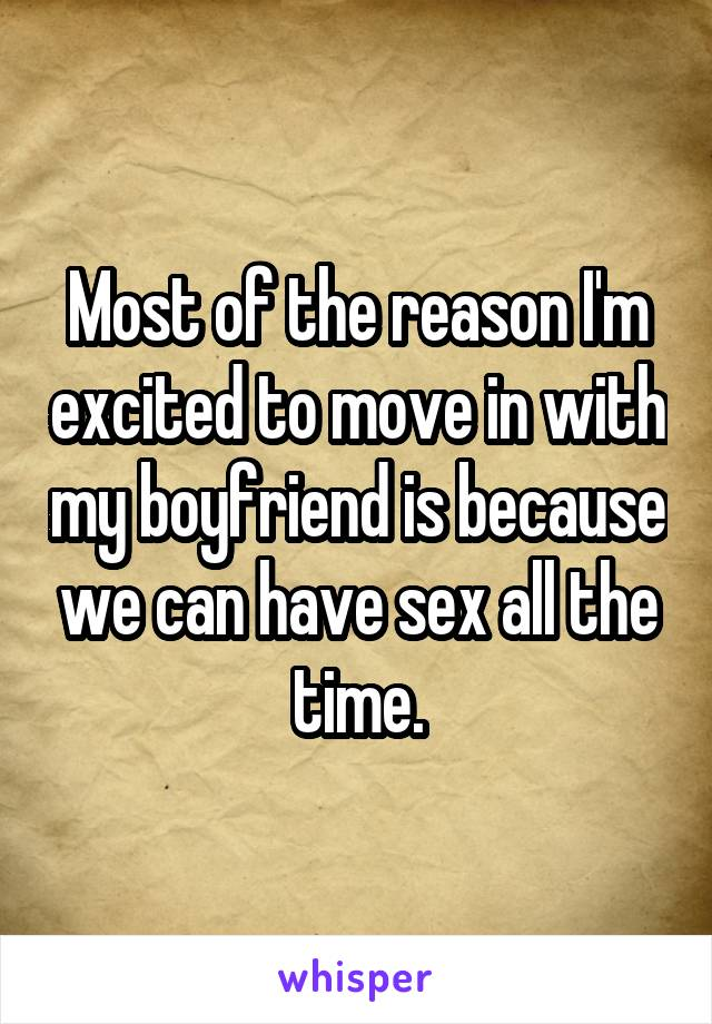 Most of the reason I'm excited to move in with my boyfriend is because we can have sex all the time.