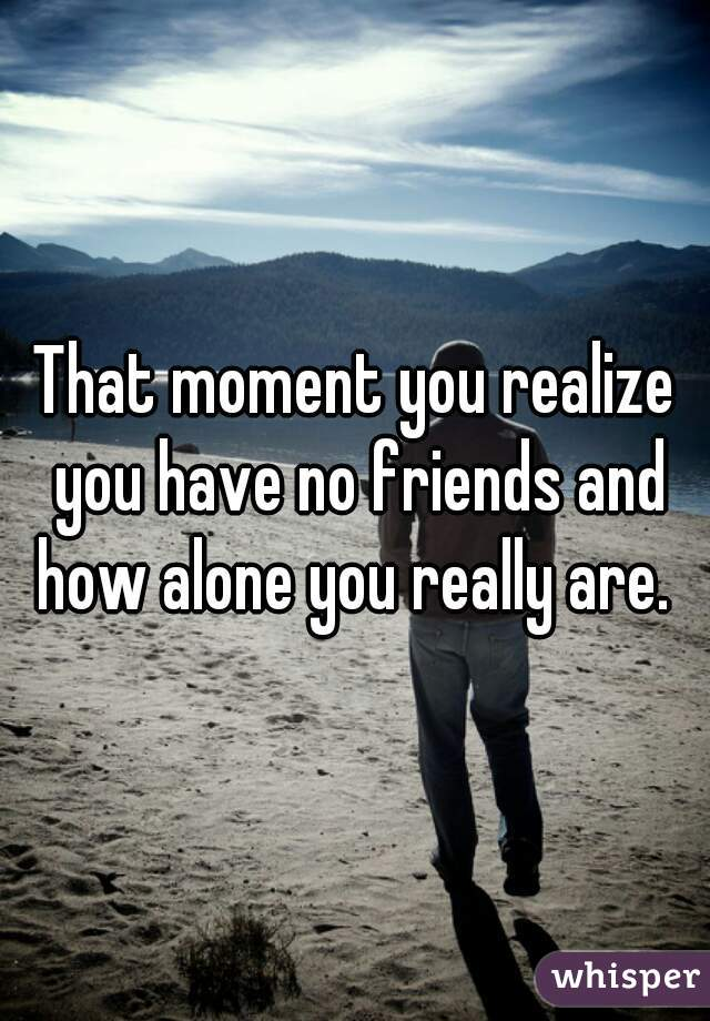 That Moment You Realize You Have No Friends And How Alone You Really