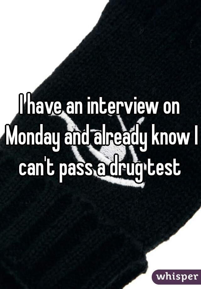 I have an interview on Monday and already know I can't pass a drug test